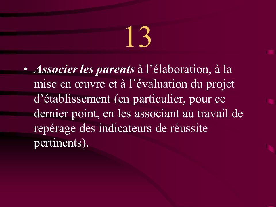 13 Associer les parents à lélaboration, à la mise en œuvre et à lévaluation du projet détablissement (en particulier, pour ce dernier point, en les associant au travail de repérage des indicateurs de réussite pertinents).