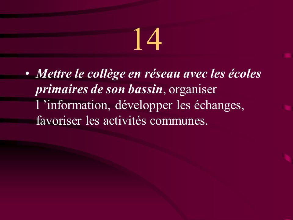14 Mettre le collège en réseau avec les écoles primaires de son bassin, organiser l information, développer les échanges, favoriser les activités communes.