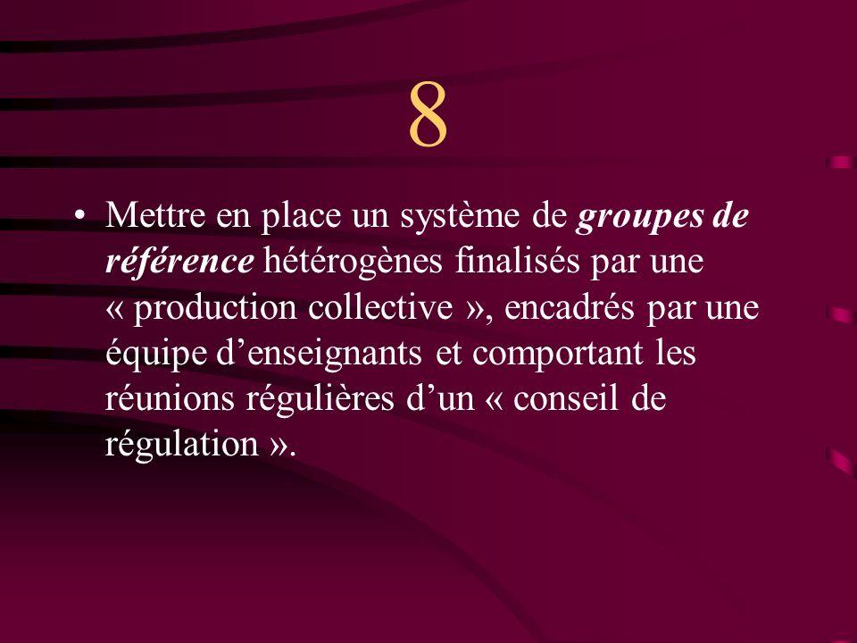 8 Mettre en place un système de groupes de référence hétérogènes finalisés par une « production collective », encadrés par une équipe denseignants et comportant les réunions régulières dun « conseil de régulation ».