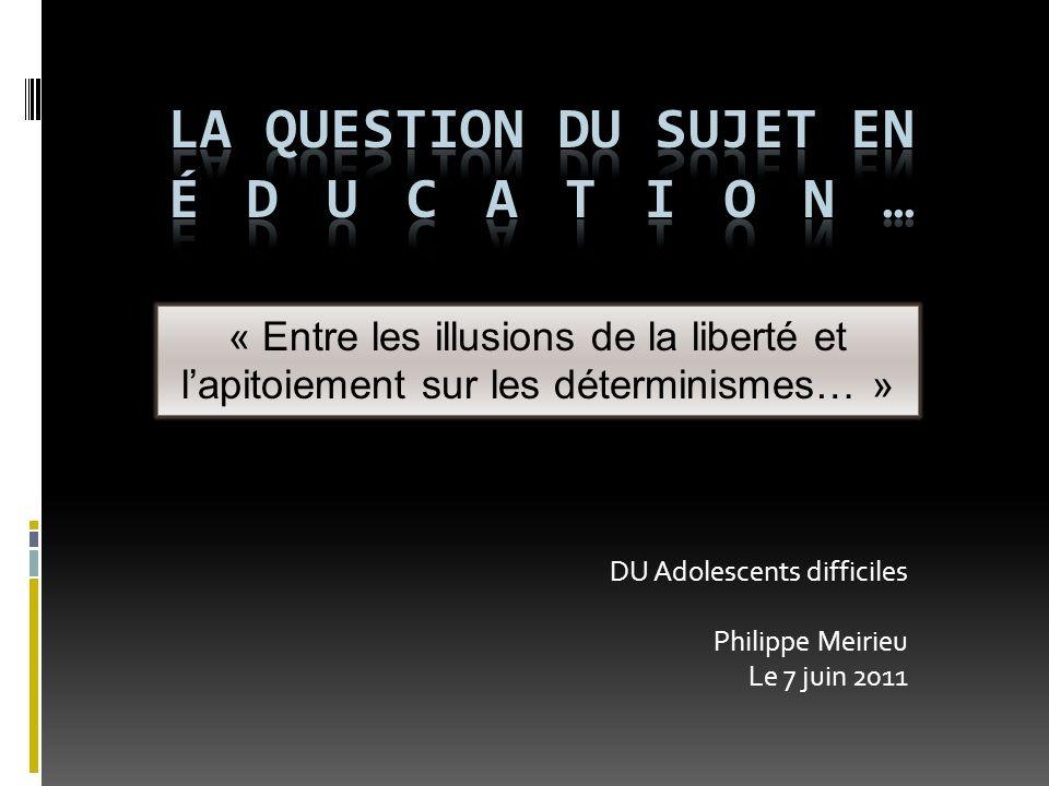 DU Adolescents difficiles Philippe Meirieu Le 7 juin 2011 « Entre les illusions de la liberté et lapitoiement sur les déterminismes… »