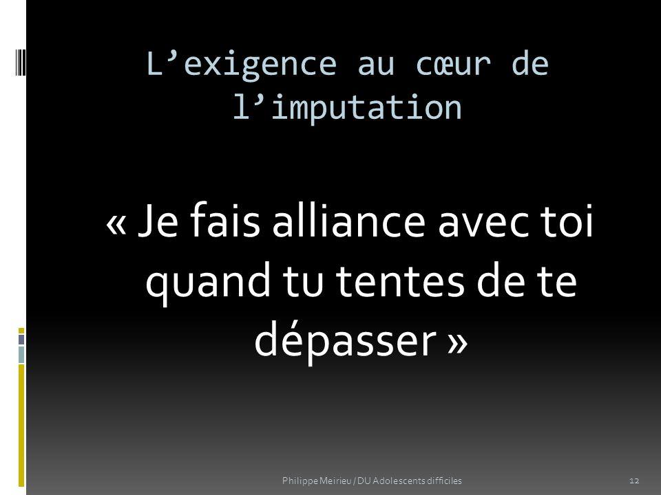 Lexigence au cœur de limputation « Je fais alliance avec toi quand tu tentes de te dépasser » Philippe Meirieu / DU Adolescents difficiles 12