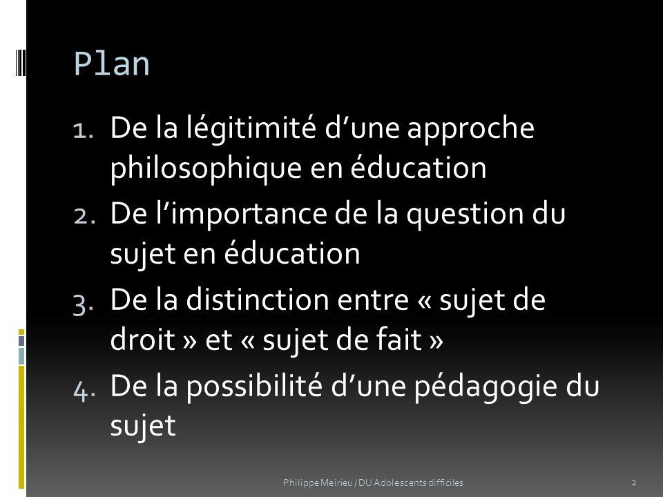 Plan 1. De la légitimité dune approche philosophique en éducation 2. De limportance de la question du sujet en éducation 3. De la distinction entre «