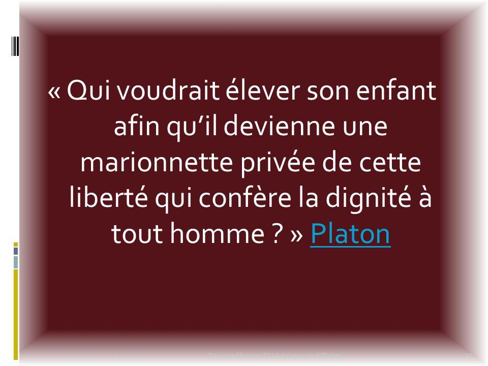 « Qui voudrait élever son enfant afin quil devienne une marionnette privée de cette liberté qui confère la dignité à tout homme ? » PlatonPlaton 20 Ph