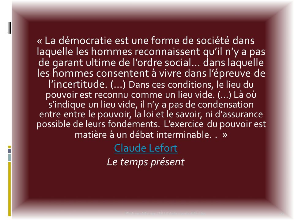 « La démocratie est une forme de société dans laquelle les hommes reconnaissent quil ny a pas de garant ultime de lordre social… dans laquelle les hom