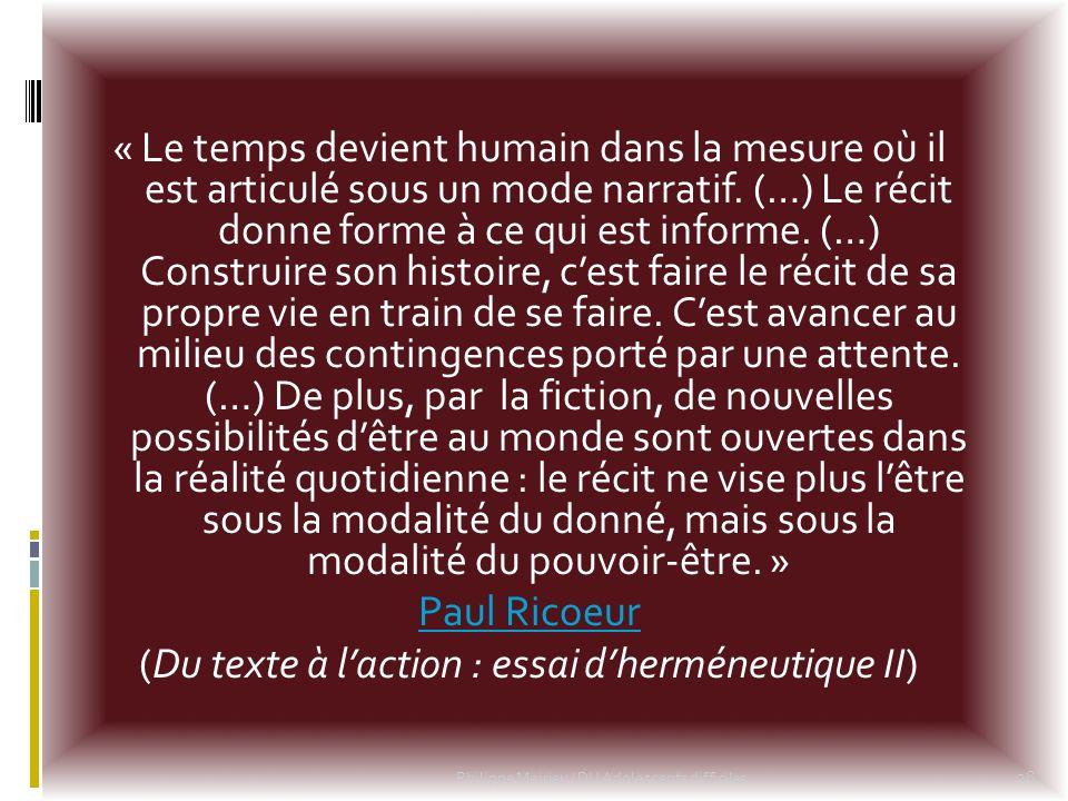 « Le temps devient humain dans la mesure où il est articulé sous un mode narratif. (…) Le récit donne forme à ce qui est informe. (…) Construire son h