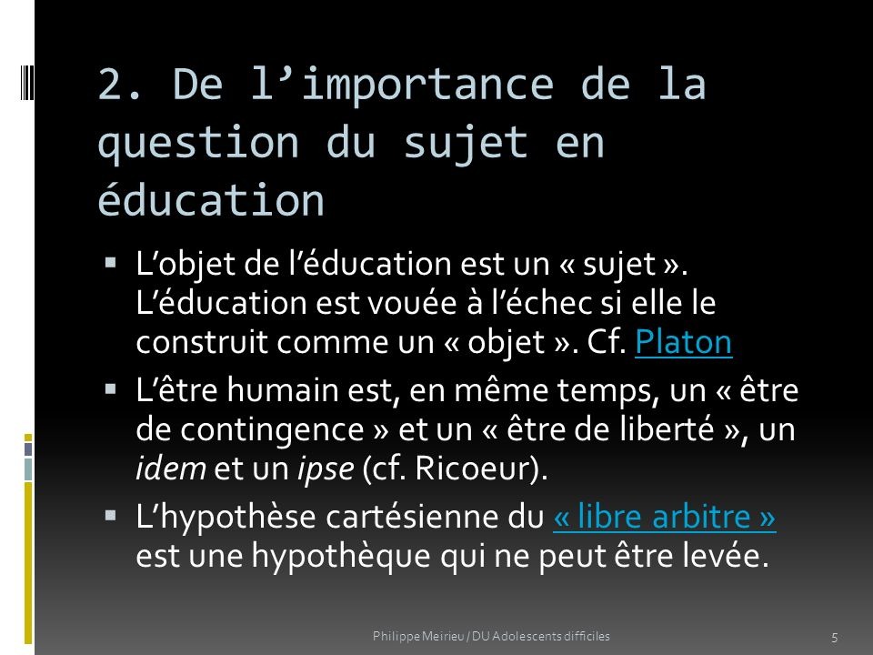 Conclusion : un modèle possible pour travailler sur la question du sujet en éducation Pôle axiologique (des valeurs) Pôle scientifique (des étayages) Pôle praxéologique (des outils) 16 Philippe Meirieu / DU Adolescents difficiles