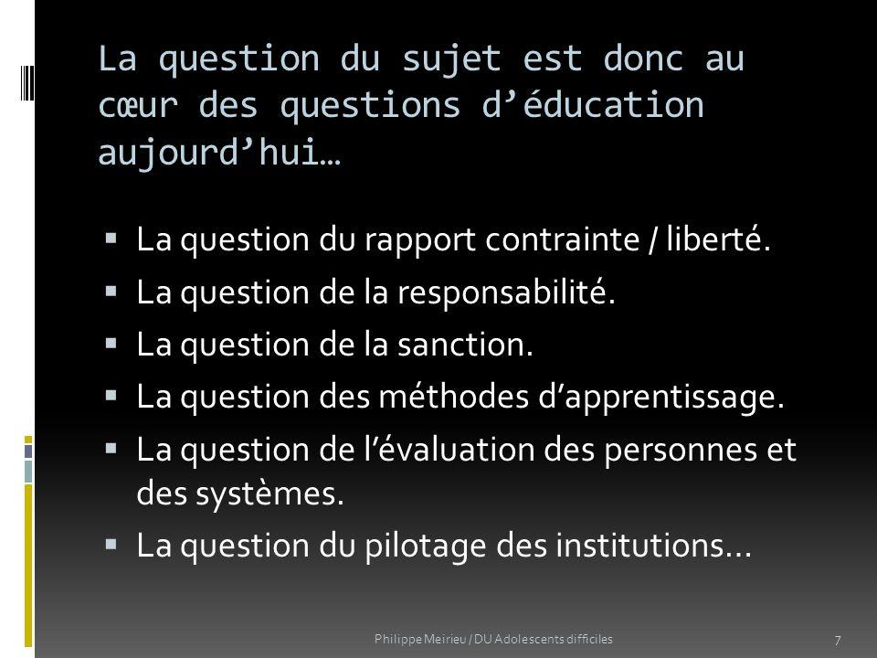 La question du sujet est donc au cœur des questions déducation aujourdhui… La question du rapport contrainte / liberté. La question de la responsabili