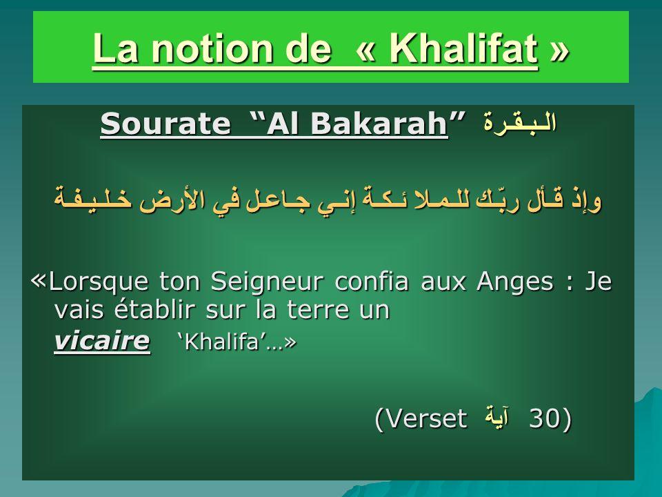 La notion de « Khalifat » Sourate Al Bakarahالـبـقـرة وإذ قـأل ربّـك للـمـلا ئـكـة إنـي جـاعـل في الأرض خـلـيـفـة «Lorsque ton Seigneur confia aux Anges : Je vais établir sur la terre un vicaire Khalifa…» (Versetآية 30)
