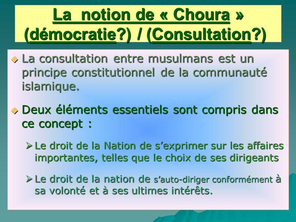 La notion de « Choura » (démocratie?) / (Consultation?) La notion de « Choura » (démocratie?) / (Consultation?) La consultation entre musulmans est un principe constitutionnel de la communauté islamique.