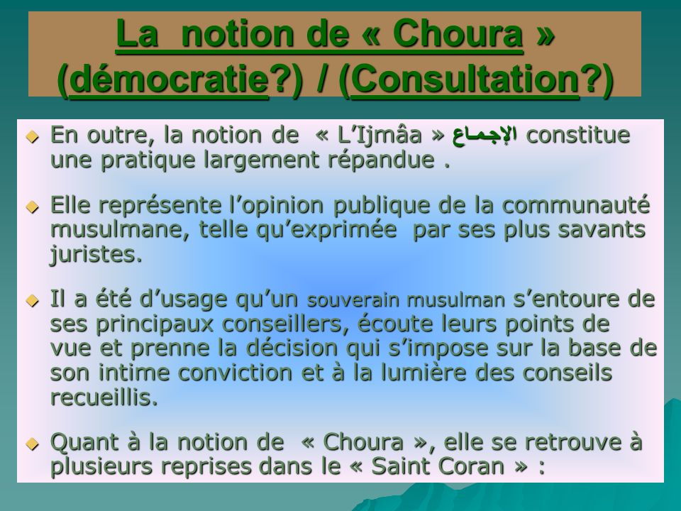 La notion de « Choura » (démocratie?) / (Consultation?) En outre, la notion de « LIjmâa » الإجـمـاع constitue une pratique largement répandue.