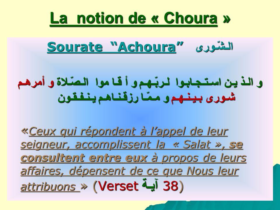 La notion de « Choura » Sourate Achoura الـشّـورى و الـذ يـن اسـتـجـابـوا لـربّـهـم و أ قـا موا الـصّـلاة و أمرهـم شـورى بـيـنـهـم و مـمّـا رزقـنـاهـم يـنـفـقـون « Ceux qui répondent à lappel de leur seigneur, accomplissent la « Salat », se consultent entre eux à propos de leurs affaires, dépensent de ce que Nous leur attribuons » (Verset آيـة 38) « Ceux qui répondent à lappel de leur seigneur, accomplissent la « Salat », se consultent entre eux à propos de leurs affaires, dépensent de ce que Nous leur attribuons » (Verset آيـة 38)