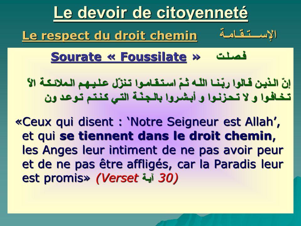 Le devoir de citoyenneté Le respect du droit chemin الإســـتـقـامـة Sourate « Foussilate » فـصـلـت Sourate « Foussilate » فـصـلـت إنّ الـذيـن قـالوا ربّـنـا اللّـه ثـمّ اسـتـقـامـوا تـنزّل عـلـيـهـم الـملائـكـة الاّ تـخـافـوا و لا تـحـزنـوا و أبـشـروا بالـجـنّـة التـي كـنـتـم تـوعـد ون «Ceux qui disent : Notre Seigneur est Allah, et qui se tiennent dans le droit chemin, les Anges leur intiment de ne pas avoir peur et de ne pas être affligés, car la Paradis leur est promis» (Verset آيـة 30) «Ceux qui disent : Notre Seigneur est Allah, et qui se tiennent dans le droit chemin, les Anges leur intiment de ne pas avoir peur et de ne pas être affligés, car la Paradis leur est promis» (Verset آيـة 30)
