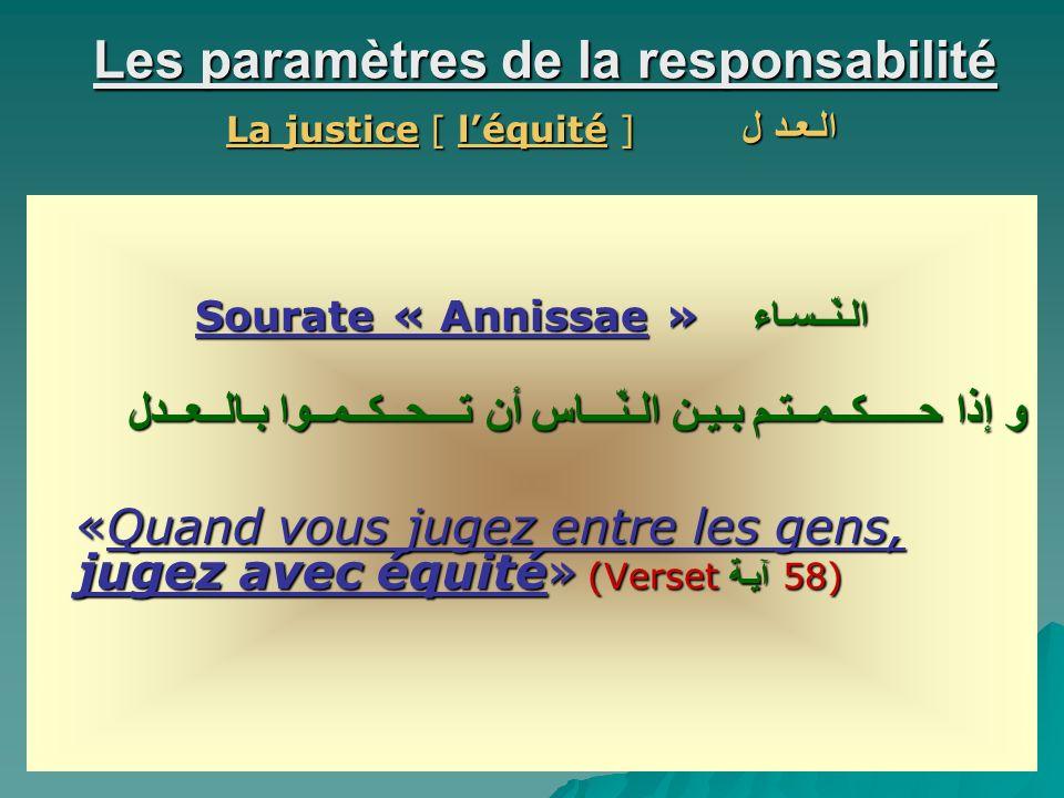Les paramètres de la responsabilité La justice [ léquité ] الـعـد ل Sourate « Annissae » الـنّــسـاء و إذا حـــــكــمــتـم بـيـن الـنّـــاس أن تـــحــكــمــوا بـالــعــدل «Quand vous jugez entre les gens, jugez avec équité» (Verset آيـة 58) «Quand vous jugez entre les gens, jugez avec équité» (Verset آيـة 58)