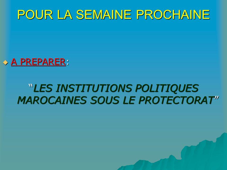 POUR LA SEMAINE PROCHAINE A PREPARER: LES INSTITUTIONS POLITIQUES MAROCAINES SOUS LE PROTECTORAT