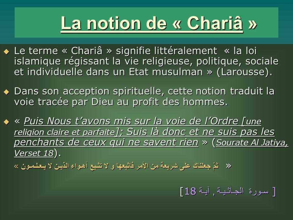 La notion de « Chariâ » La notion de « Chariâ » Le terme « Chariâ » signifie littéralement « la loi islamique régissant la vie religieuse, politique, sociale et individuelle dans un Etat musulman » (Larousse).