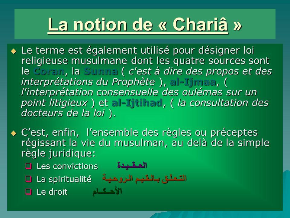 La notion de « Chariâ » Le terme est également utilisé pour désigner loi religieuse musulmane dont les quatre sources sont le Coran, la Sunna ( c est à dire des propos et des interprétations du Prophète ), al-Ijmaa, ( l interprétation consensuelle des oulémas sur un point litigieux ) et al-Ijtihad, ( la consultation des docteurs de la loi ).
