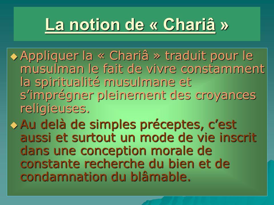 La notion de « Chariâ » Appliquer la « Chariâ » traduit pour le musulman le fait de vivre constamment la spiritualité musulmane et simprégner pleinement des croyances religieuses.