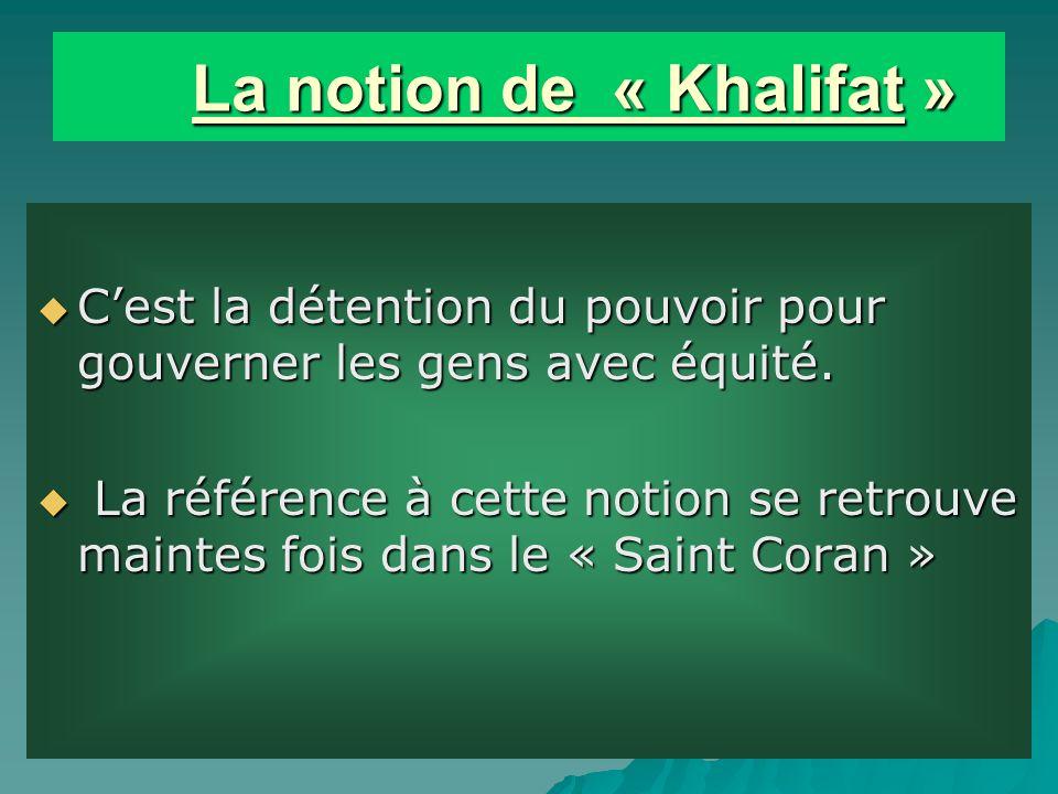 La notion de « Khalifat » La notion de « Khalifat » Cest la détention du pouvoir pour gouverner les gens avec équité.