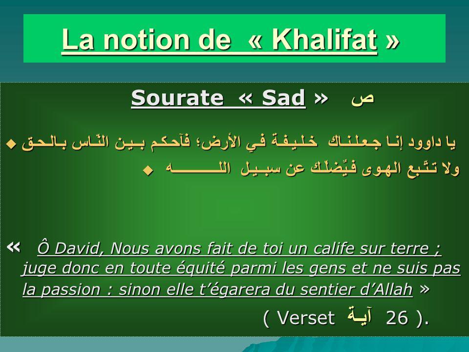 La notion de « Khalifat » La notion de « Khalifat » Sourate « Sad » ص Sourate « Sad » ص يا داوود إنـا جـعـلـنـاك خـلـيـفـة فـي الأرض؛ فآحـكـم بــيـن النّـاس بـالـحـق يا داوود إنـا جـعـلـنـاك خـلـيـفـة فـي الأرض؛ فآحـكـم بــيـن النّـاس بـالـحـق ولا تـتّـبع الهـوى فـيٌضلّـك عن سبــيـل اللـــــــــــــه ولا تـتّـبع الهـوى فـيٌضلّـك عن سبــيـل اللـــــــــــــه « Ô David, Nous avons fait de toi un calife sur terre ; juge donc en toute équité parmi les gens et ne suis pas la passion : sinon elle tégarera du sentier dAllah » ( Verset آيـة 26 ).