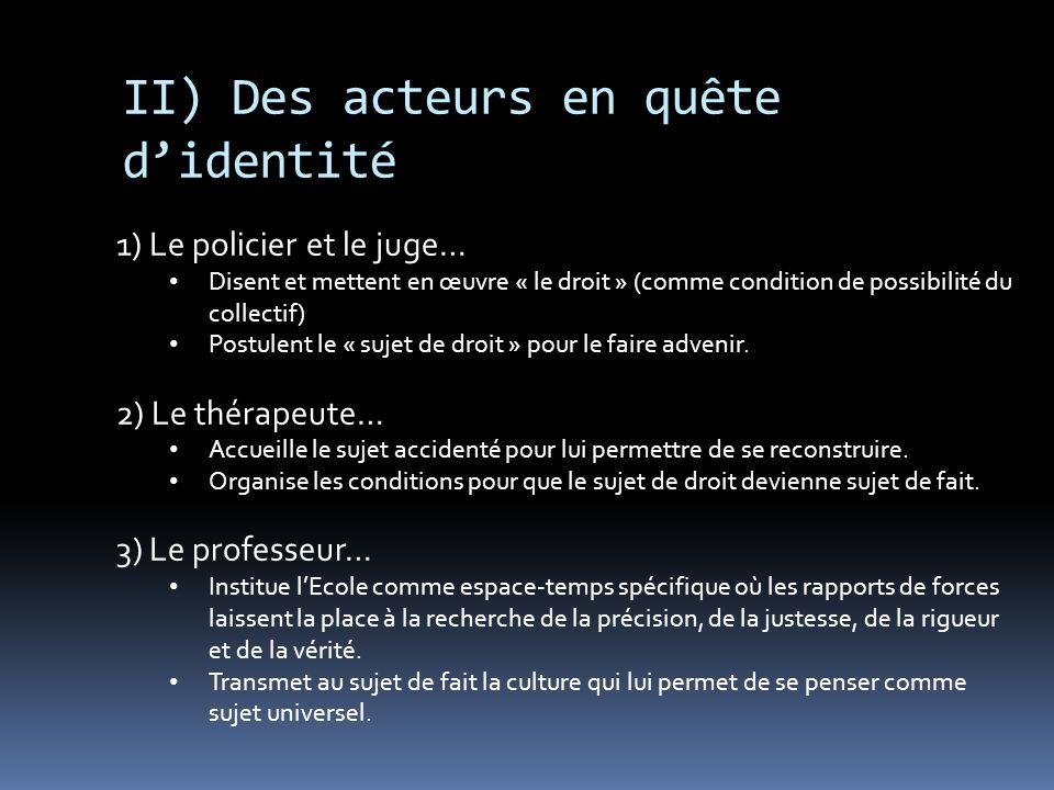 II) Des acteurs en quête didentité 1) Le policier et le juge… Disent et mettent en œuvre « le droit » (comme condition de possibilité du collectif) Po