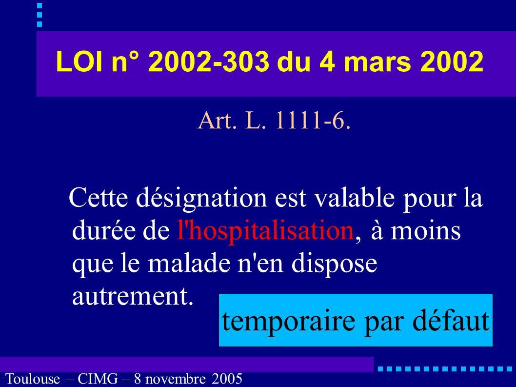 Toulouse – CIMG – 8 novembre 2005 LOI n° 2002-303 du 4 mars 2002 Lors de toute hospitalisation dans un établissement de santé, il est proposé au malade de désigner une personne de confiance dans les conditions prévues à l alinéa précédent.