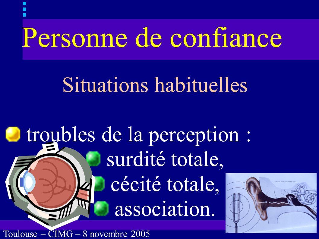 Toulouse – CIMG – 8 novembre 2005 Personne de confiance Situations habituelles troubles de la perception, troubles cognitifs, troubles de lexpression verbale.