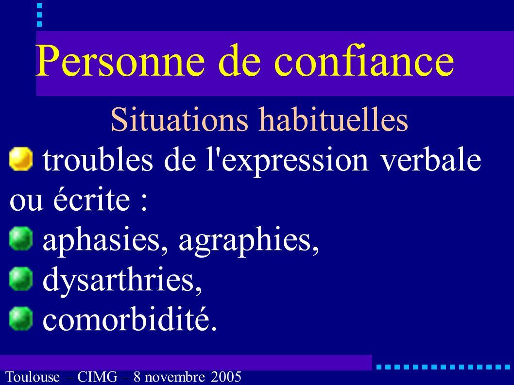 Toulouse – CIMG – 8 novembre 2005 Personne de confiance Situations habituelles troubles mnésiques : sévères, comorbidité.