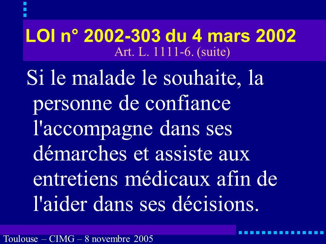 Toulouse – CIMG – 8 novembre 2005 LOI n° 2002-303 du 4 mars 2002 « Lorsque la personne est hors d état d exprimer sa volonté, aucune intervention ou investigation ne peut être réalisée, sauf urgence ou impossibilité, sans que la personne de confiance prévue à l article L.