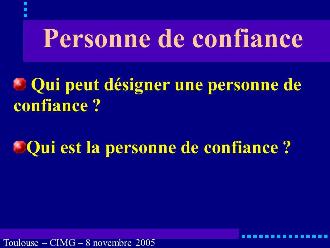 Toulouse – CIMG – 8 novembre 2005 Personne de confiance Quelles sont les limites des droits de la personne de confiance ?