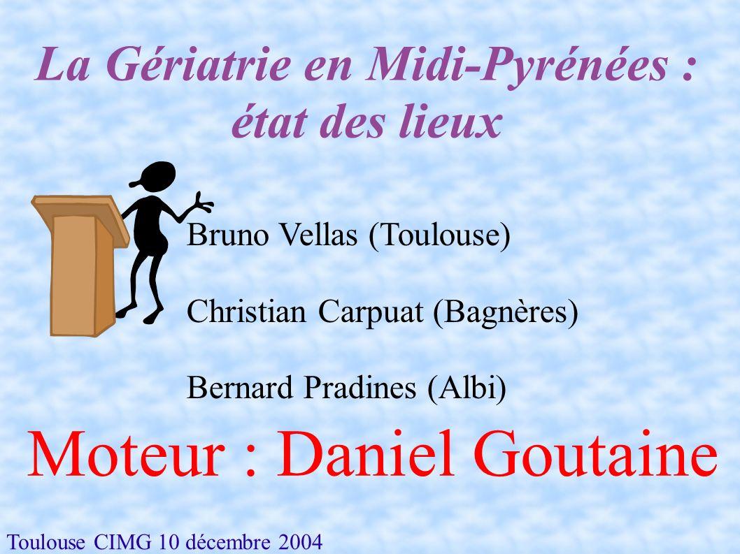 Toulouse CIMG 10 décembre 2004 La Gériatrie en Midi-Pyrénées : état des lieux Bruno Vellas (Toulouse) Christian Carpuat (Bagnères) Bernard Pradines (A
