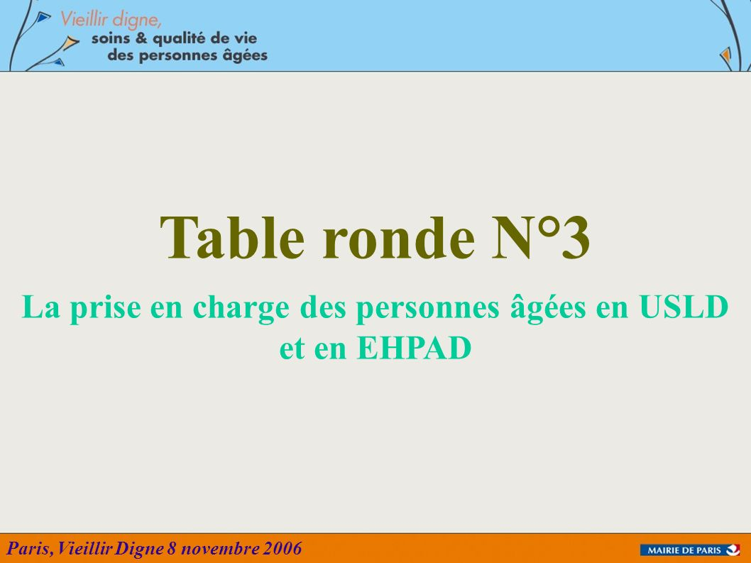 Paris, Vieillir Digne 8 novembre 2006 Table ronde N°3 La prise en charge des personnes âgées en USLD et en EHPAD