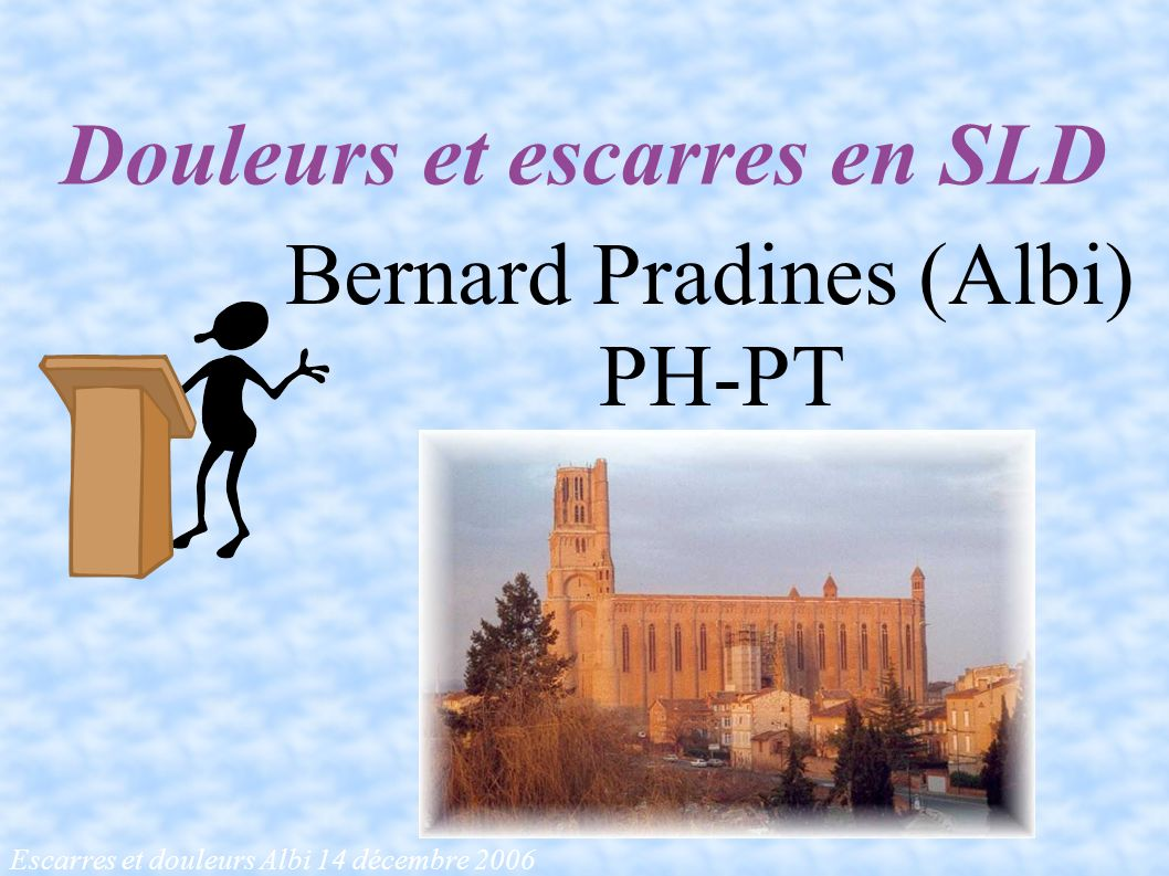 Escarres et douleurs Albi 14 décembre 2006 Douleurs et escarres en SLD Bernard Pradines (Albi) PH-PT