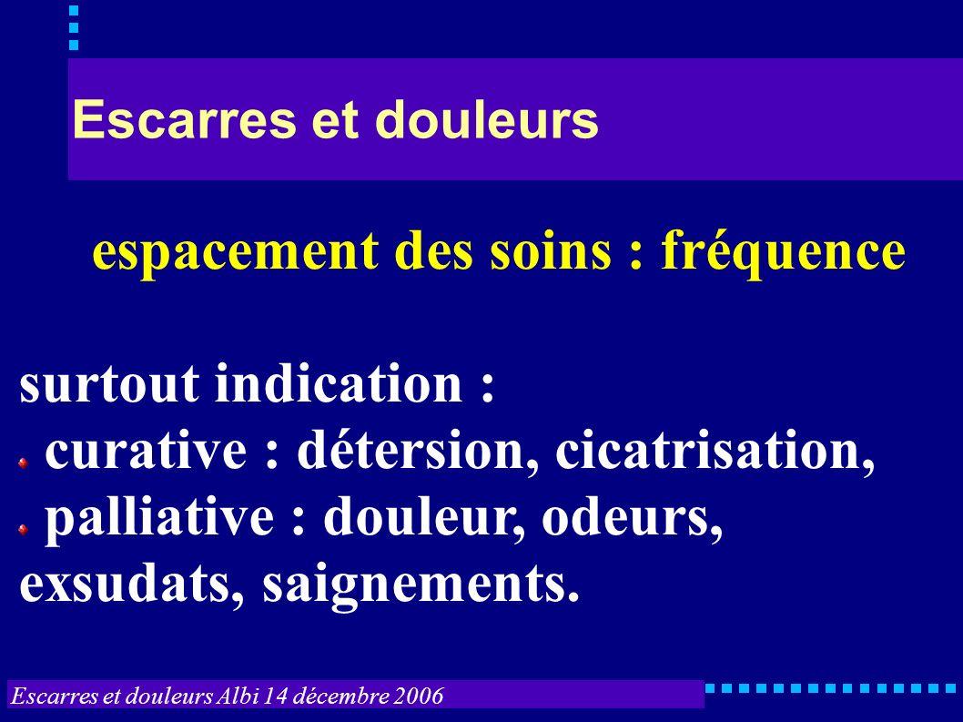 Escarres et douleurs Albi 14 décembre 2006 Escarres et douleurs espacement des soins : fréquence surtout indication : curative : détersion, cicatrisat