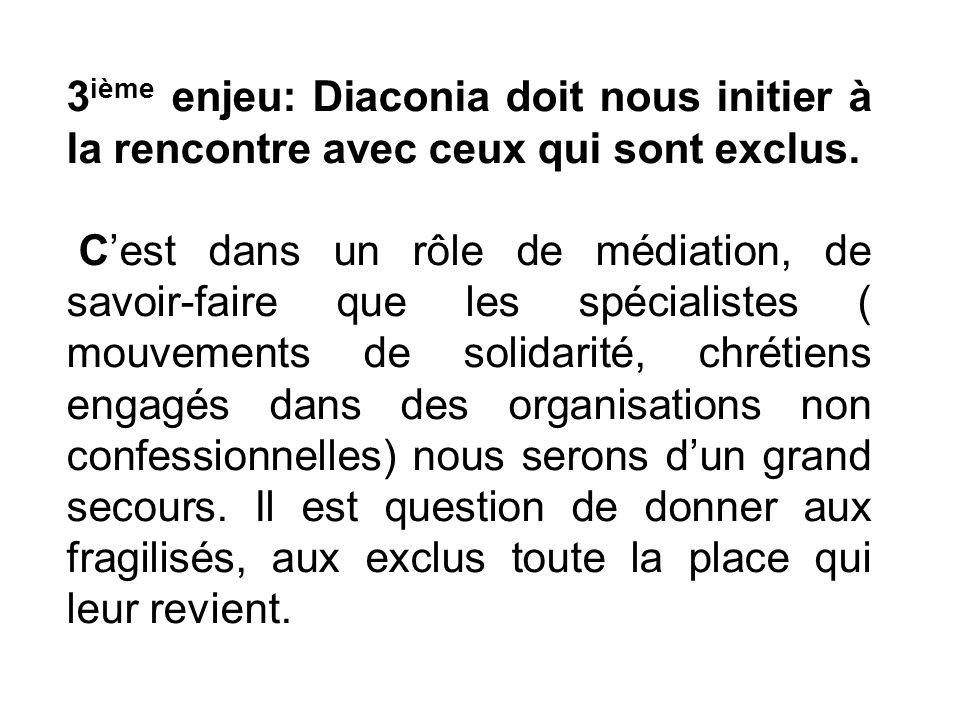 3 ième enjeu: Diaconia doit nous initier à la rencontre avec ceux qui sont exclus. Cest dans un rôle de médiation, de savoir-faire que les spécialiste
