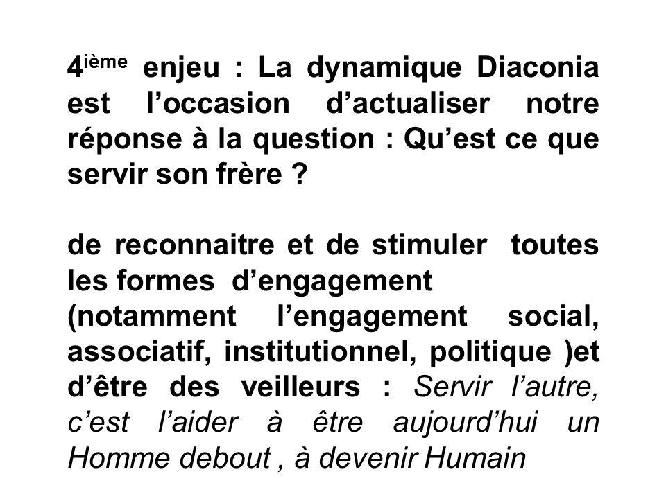 4 ième enjeu : La dynamique Diaconia est loccasion dactualiser notre réponse à la question : Quest ce que servir son frère ? de reconnaitre et de stim