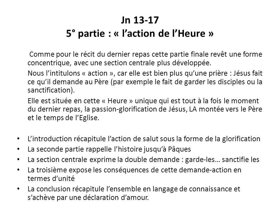 Jn 13-17 5° partie : « laction de lHeure » Comme pour le récit du dernier repas cette partie finale revêt une forme concentrique, avec une section cen