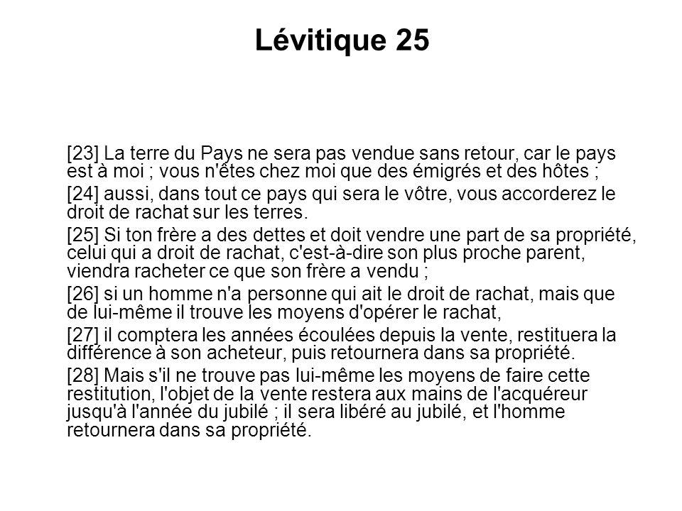 Lévitique 25 [23] La terre du Pays ne sera pas vendue sans retour, car le pays est à moi ; vous n'êtes chez moi que des émigrés et des hôtes ; [24] au