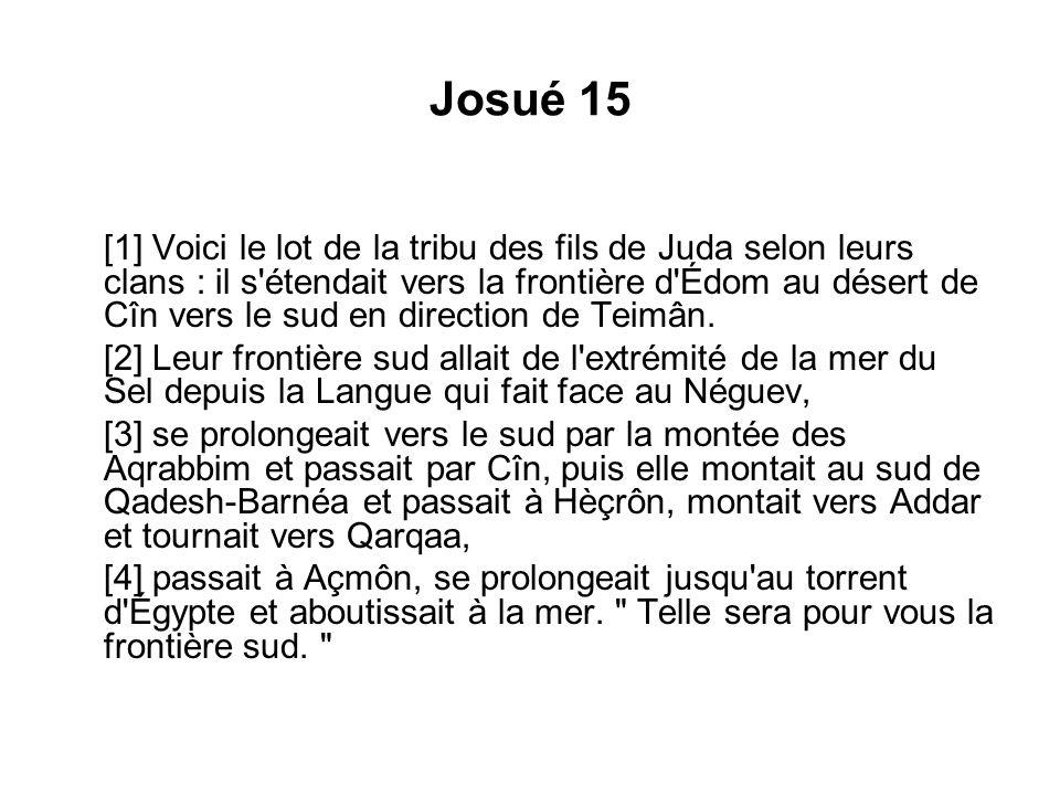 Josué 15 [1] Voici le lot de la tribu des fils de Juda selon leurs clans : il s'étendait vers la frontière d'Édom au désert de Cîn vers le sud en dire