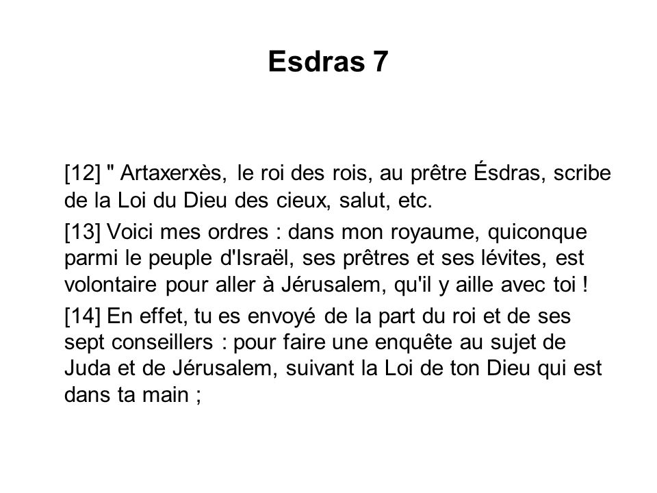 Esdras 7 [12] Artaxerxès, le roi des rois, au prêtre Ésdras, scribe de la Loi du Dieu des cieux, salut, etc.