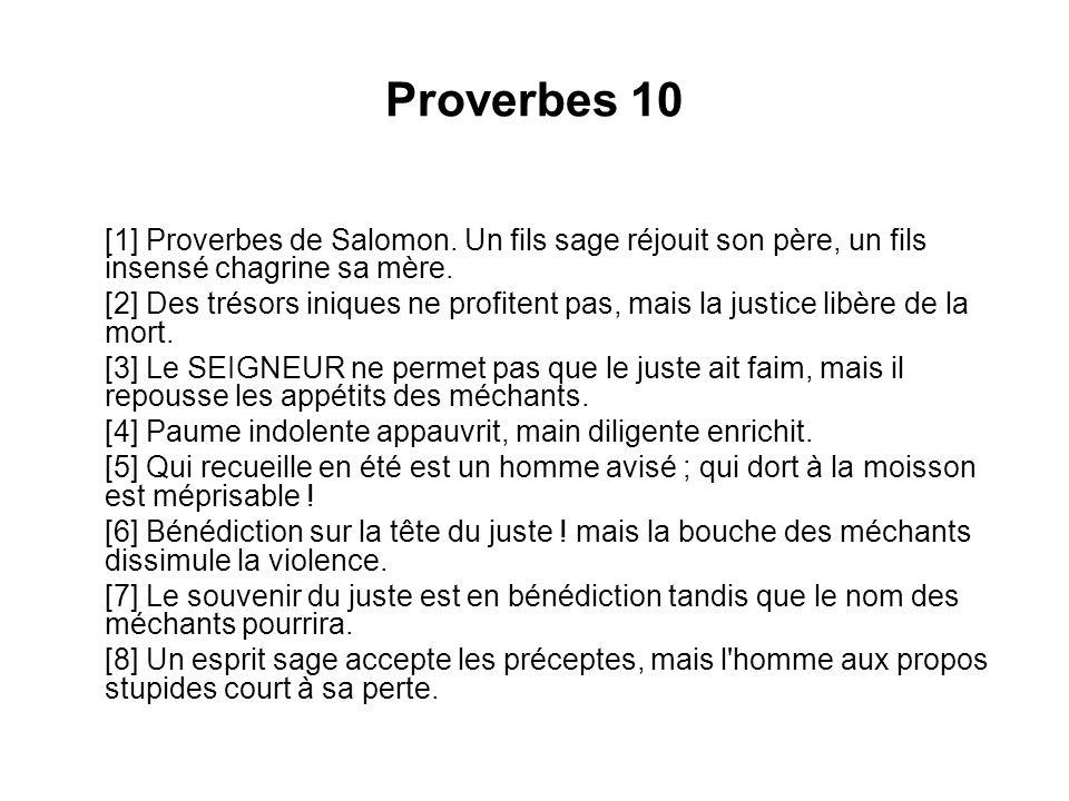 Proverbes 10 [1] Proverbes de Salomon. Un fils sage réjouit son père, un fils insensé chagrine sa mère. [2] Des trésors iniques ne profitent pas, mais