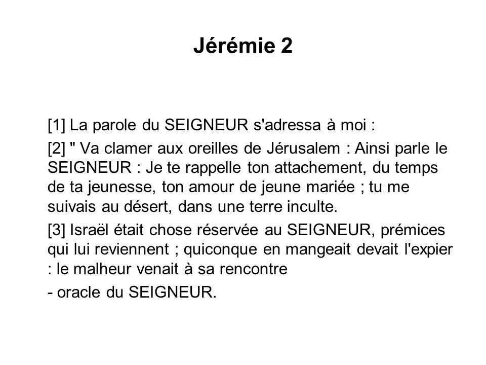 Jérémie 2 [1] La parole du SEIGNEUR s'adressa à moi : [2]
