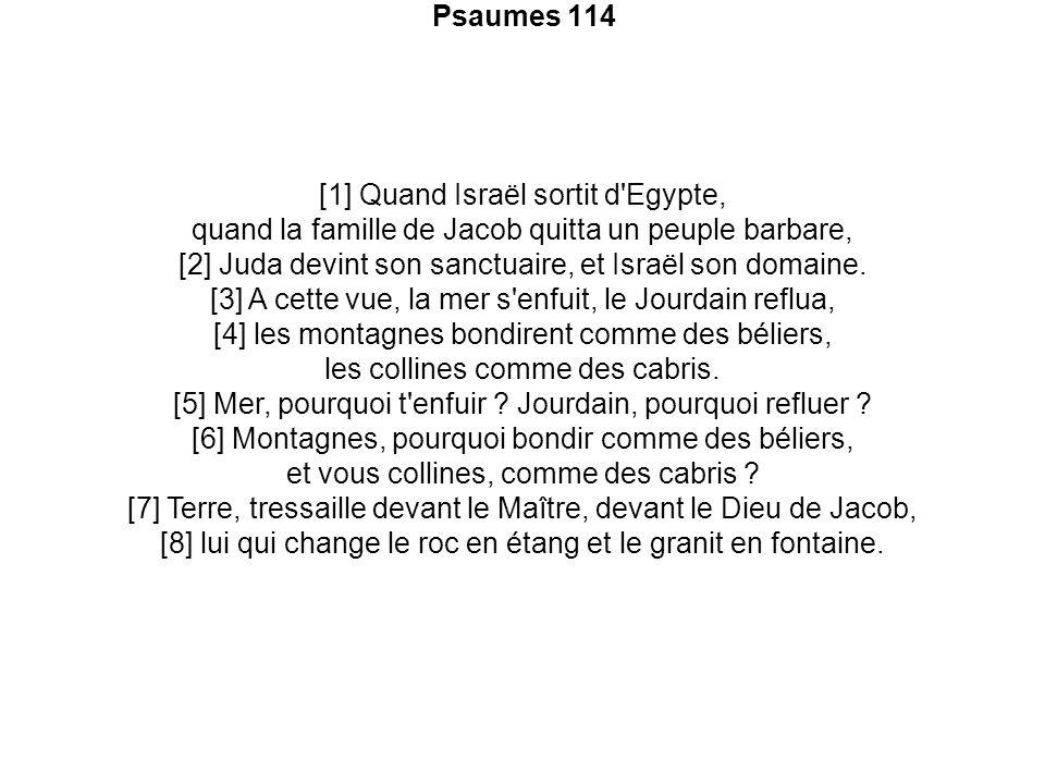Psaumes 114 [1] Quand Israël sortit d'Egypte, quand la famille de Jacob quitta un peuple barbare, [2] Juda devint son sanctuaire, et Israël son domain