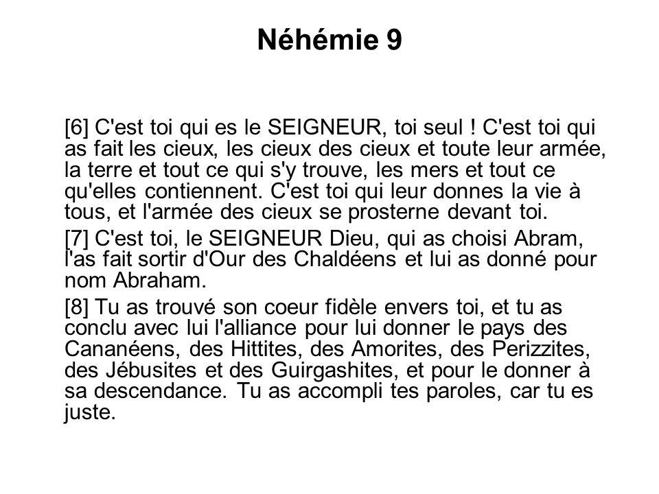 Néhémie 9 [6] C'est toi qui es le SEIGNEUR, toi seul ! C'est toi qui as fait les cieux, les cieux des cieux et toute leur armée, la terre et tout ce q