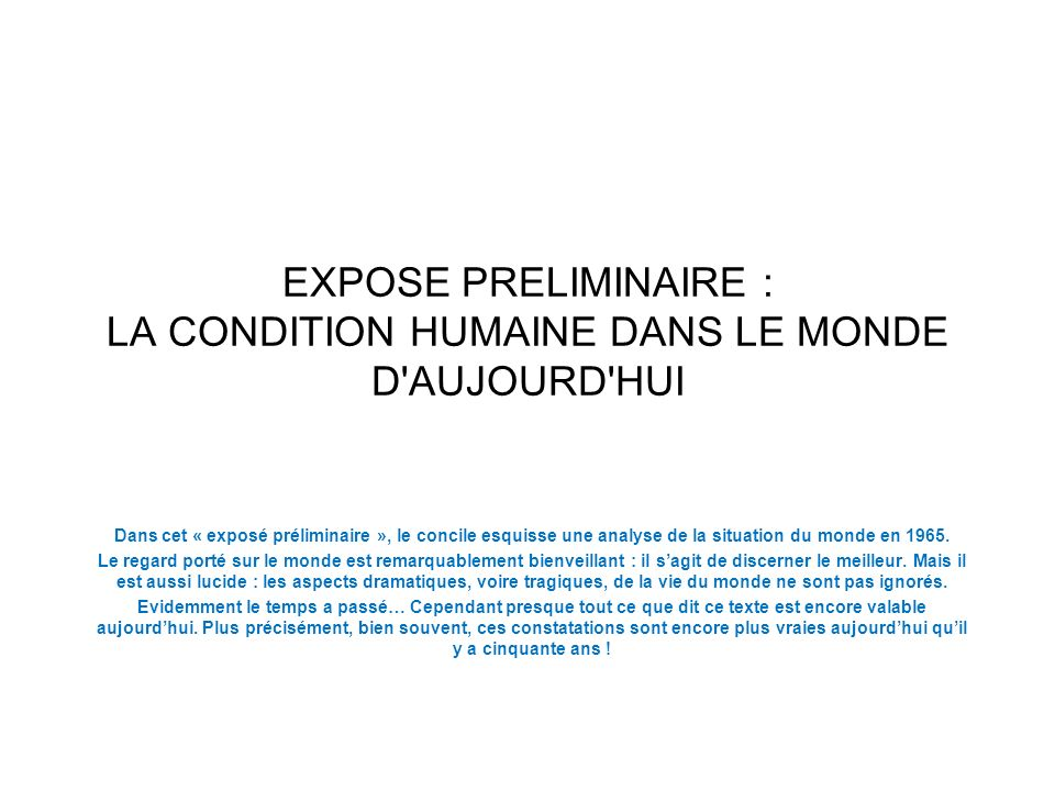 EXPOSE PRELIMINAIRE : LA CONDITION HUMAINE DANS LE MONDE D AUJOURD HUI Dans cet « exposé préliminaire », le concile esquisse une analyse de la situation du monde en 1965.