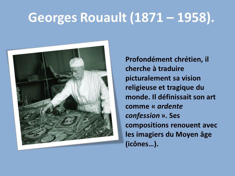 Georges Rouault (1871 – 1958). Profondément chrétien, il cherche à traduire picturalement sa vision religieuse et tragique du monde. Il définissait so