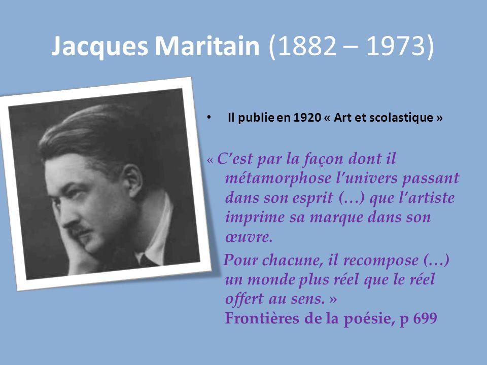Jacques Maritain (1882 – 1973) Il publie en 1920 « Art et scolastique » « Cest par la façon dont il métamorphose lunivers passant dans son esprit (…)