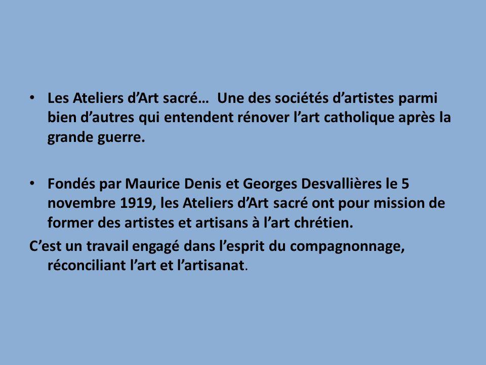 Les Ateliers dArt sacré… Une des sociétés dartistes parmi bien dautres qui entendent rénover lart catholique après la grande guerre. Fondés par Mauric