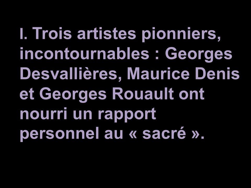 I. Trois artistes pionniers, incontournables : Georges Desvallières, Maurice Denis et Georges Rouault ont nourri un rapport personnel au « sacré ».