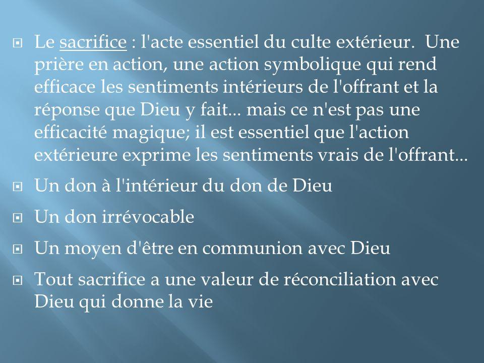 Le sacrifice : l'acte essentiel du culte extérieur. Une prière en action, une action symbolique qui rend efficace les sentiments intérieurs de l'offra