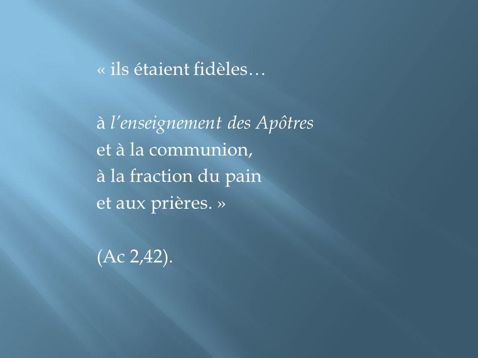 « ils étaient fidèles… à lenseignement des Apôtres et à la communion, à la fraction du pain et aux prières. » (Ac 2,42).